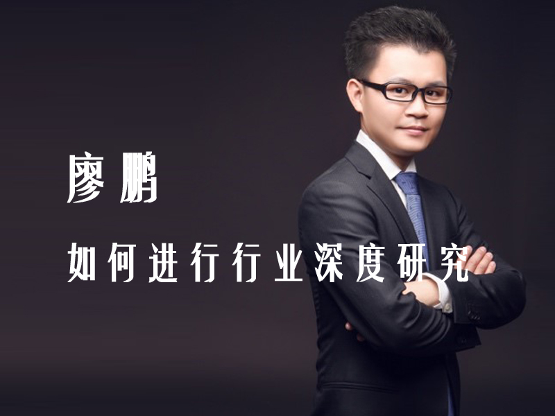 【投资经理班】廖鹏:如何进行行业深度研究
